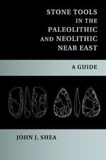 Stone Tools in the Paleolithic and Neolithic Near East : A Guide - John J. Shea