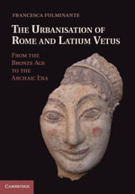 The Urbanisation of Rome Andlatium Vetus : From the Bronze Age to the Archaic Era - Francesca Fulminante