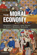 The Moral Economy : Poverty, Credit, and Trust in Early Modern Europe - Laurence Fontaine