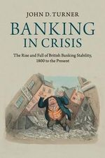 Banking in Crisis : The Rise and Fall of British Banking Stability, 1800 to the Present - John D. Turner