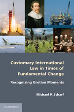 Customary International Law in Times of Fundamental Change : Recognizing Grotian Moments - Michael P. Scharf