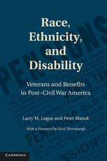 Race, Ethnicity, and Disability : Veterans and Benefits in Post-Civil War America - Larry M. Logue