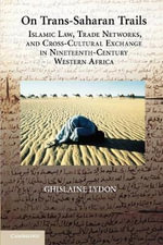 On Trans-Saharan Trails : Islamic Law, Trade Networks, and Cross-cultural Exchange in Nineteenth-century Western Africa - Ghislaine Lydon