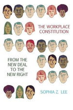 The Workplace Constitution from the New Deal to the New Right : Race, Labor, and Conservative Politics - Sophia Z. Lee