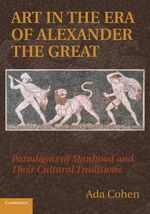 Art in the Era of Alexander the Great : Paradigms of Manhood and Their Cultural Traditions - Ada Cohen