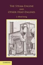 The Steam-Engine and Other Heat-Engines : 1799-1867 - J. Alfred Ewing
