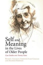 Self and Meaning in the Lives of Older People : Case Studies Over Twenty Years - Peter G. Coleman