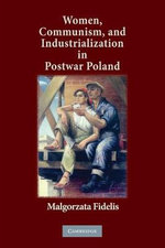 Women, Communism, and Industrialization in Postwar Poland - Malgorzata Fidelis