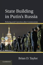 State Building in Putin's Russia : Policing and Coercion After Communism - Brian D. Taylor