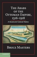 The Arabs of the Ottoman Empire, 1516-1918 : A Social and Cultural History - Bruce Alan Masters