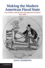 Making the Modern American Fiscal State : Law, Politics, and the Rise of Progressive Taxation, 1877-1929 - Ajay K. Mehrotra