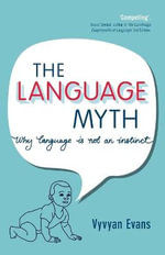 The Language Myth : Why Language is Not an Instinct - Vyvyan Evans