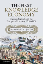 The First Knowledge Economy : Human Capital and the European Economy, 1750-1850 - Margaret C. Jacob