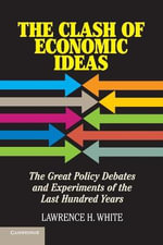 The Clash of Economic Ideas : The Great Policy Debates and Experiments of the Last Hundred Years - Lawrence H. White