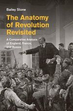 The Anatomy of Revolution Revisited : A Comparative Analysis of England, France, and Russia - Bailey S. Stone