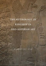 The Mythology of Kingship in Neo-Assyrian Art - Mehmet Ali Atac