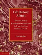Life History Album : Table and Charts for Recording the Development of Body and Mind from Childhood Upwards, with Introductory Remarks - Francis Galton