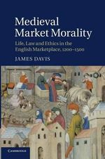 Medieval Market Morality : Life, Law and Ethics in the English Marketplace, 1200-1500 - James Davis