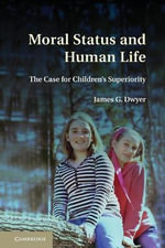 Moral Status and Human Life : The Case for Children's Superiority - James G. Dwyer