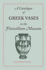 A Catalogue of Greek Vases in the Fitzwilliam Museum Cambridge - Ernest Arthur Gardner