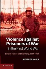 Violence Against Prisoners of War in the First World War : Britain, France and Germany, 1914-1920 - Heather Jones