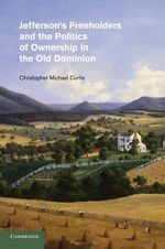 Jefferson's Freeholders and the Politics of Ownership in the Old Dominion - Christopher Michael Curtis