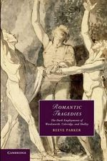Romantic Tragedies : The Dark Employments of Wordsworth, Coleridge, and Shelley - Reeve Parker