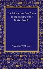 The Influence of Sea Power on the History of the British People : The Lees Knowles Lectures on Military History for 1947 - W. M. James