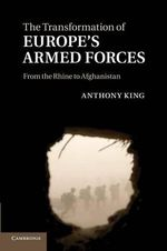 The Transformation of Europe's Armed Forces : From the Rhine to Afghanistan - Anthony King