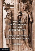 The Jew, the Cathedral and the Medieval City : Synagoga and Ecclesia in the Thirteenth Century - Nina Rowe
