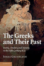 The Greeks and Their Past : Poetry, Oratory and History in the Fifth Century BCE - Jonas Grethlein