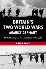 The Britain's Two World Wars Against Germany : Myth, Memory and the Distortions of Hindsight - Brian Bond