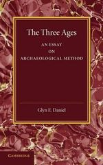 The Three Ages : An Essay on Archaeological Method - Glyn E. Daniel
