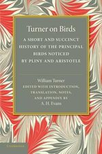 Turner on Birds : A Short and Succinct History of the Principal Birds Noticed by Pliny and Aristotle - William Turner