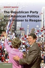 The Republican Party and American Politics from Hoover to Reagan - Robert Mason