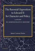 The Baronial Opposition to Edward II : Its Character and Policy - James Conway Davies