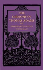 The Sermons of Thomas Adams : The Shakespeare of Puritan Theologians - Thomas Adams