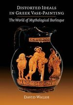 Distorted Ideals in Greek Vase-Painting : The World of Mythological Burlesque - David Walsh