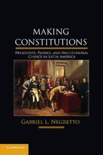Making Constitutions : Presidents, Parties, and Institutional Choice in Latin America - Gabriel L. Negretto
