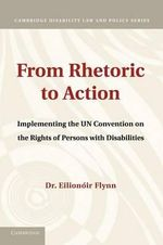 From Rhetoric to Action : Implementing the UN Convention on the Rights of Persons with Disabilities - Eilionoir Flynn