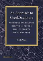An Approach to Greek Sculpture : An Inaugural Lecture - Alan Wace