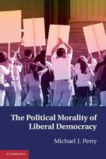 The Political Morality of Liberal Democracy - Michael J. Perry
