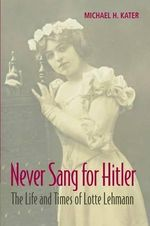 Never Sang for Hitler : The Life and Times of Lotte Lehmann, 1888-1976 - Michael H. Kater