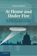 At Home and Under Fire : Air Raids and Culture in Britain from the Great War to the Blitz - Susan R. Grayzel
