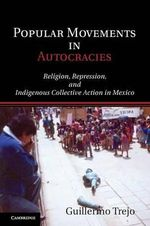 Popular Movements in Autocracies : Religion, Repression, and Indigenous Collective Action in Mexico - Guillermo Trejo