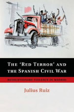 The 'Red Terror' and the Spanish Civil War : Revolutionary Violence in Madrid - Julius Ruiz