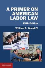 A Primer on American Labor Law : Labor Relations in an Age of Prosperous Turmoil - William B. Gould