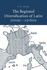 The Regional Diversification of Latin 200 BC - AD 600 - J. N. Adams