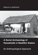 A Social Archaeology of Households in Neolithic Greece : An Anthropological Approach - Stella G. Souvatzi