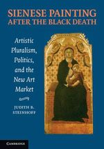 Sienese Painting after the Black Death : Artistic Pluralism, Politics, and the New Art Market - Judith Steinhoff